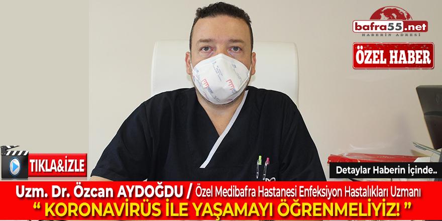 """Uzm. Dr. Özcan Aydoğdu Konuştu: """"Koronavirüs ile Yaşamayı Öğrenmeliyiz!"""""""