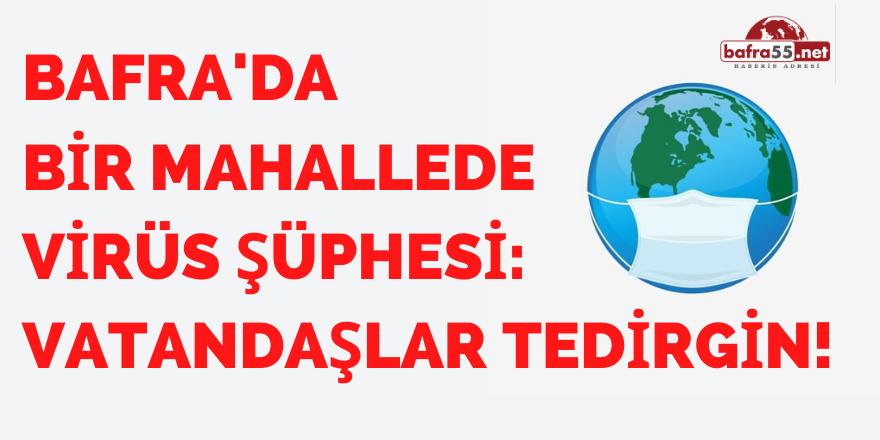 BAFRA'DA  BİR MAHALLEDE VİRÜS ŞÜPHESİ: VATANDAŞLAR TEDİRGİN!