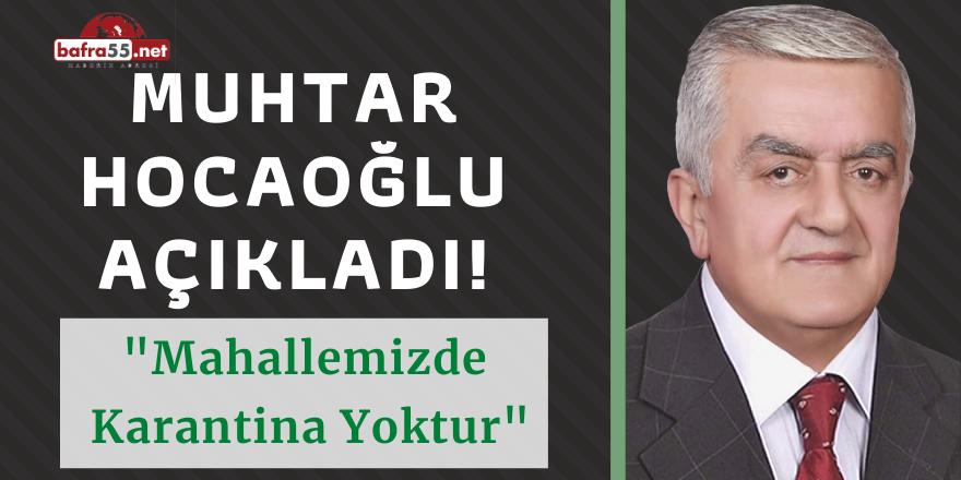 MUHTAR HOCAOĞLU AÇIKLADI! MAHALLEMİZDE KARANTİNA YOKTUR..
