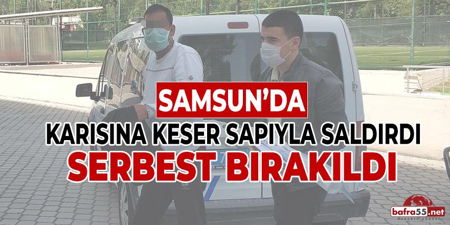 Samsun'da Karısına Keser Sapıyla Saldırdı Serbest Bırakıldı