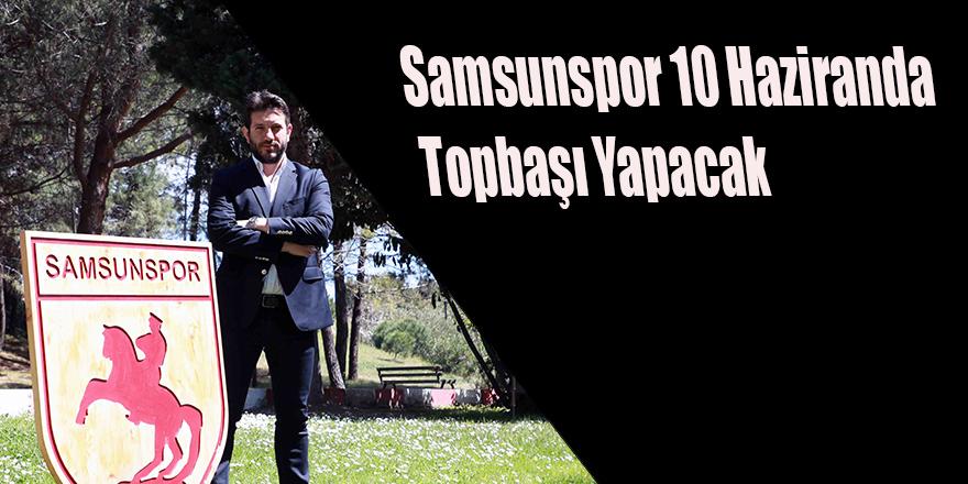 Samsunspor 10 Haziranda Topbaşı Yapacak