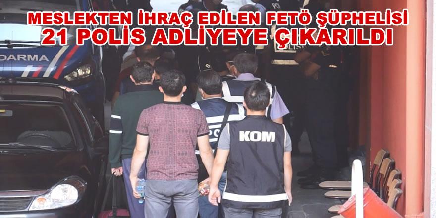 Meslekten ihraç edilen FETÖ şüphelisi 21 polis adliyeye çıkarıldı