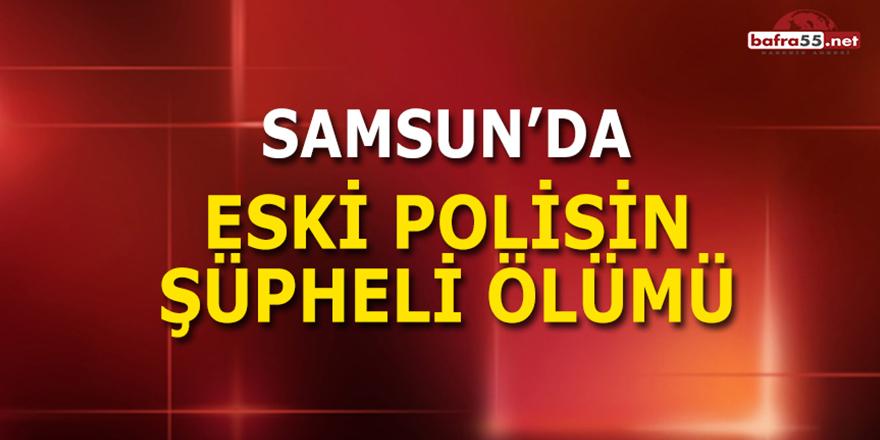 Samsun'da Eski Polisin Şüpheli Ölümü