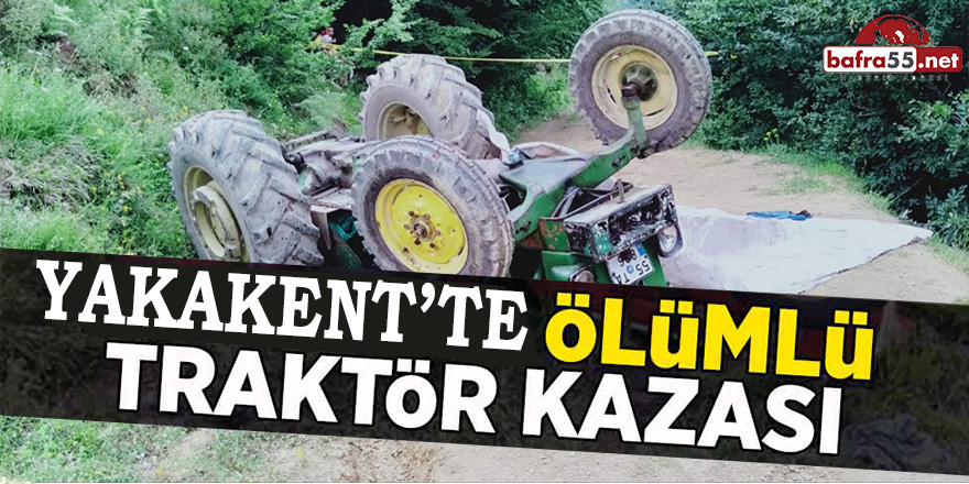 YAKAKENT'TE ÖLÜMLÜ TRAKTÖR KAZASI!