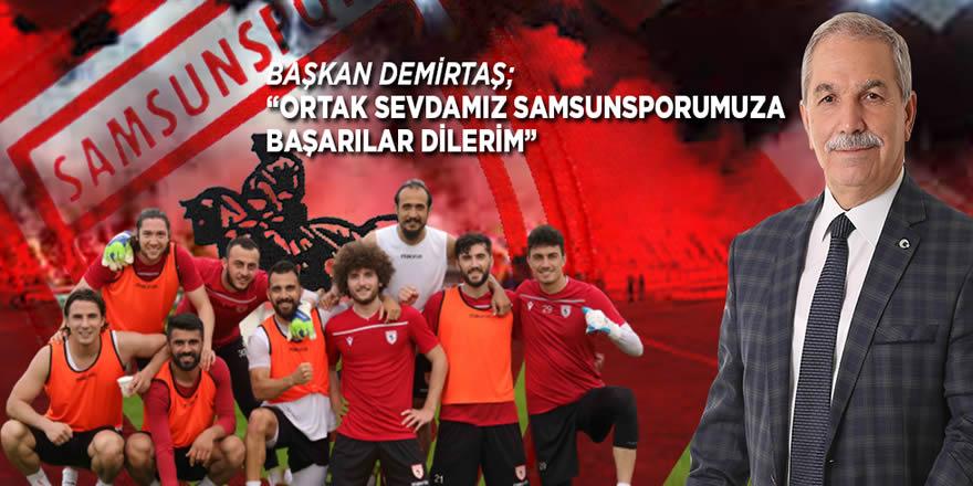 """Başkan Demirtaş: """"Ortak sevdamız Samsunspor'a başarılar dilerim"""""""