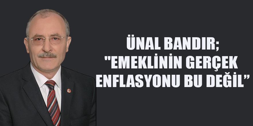 """ÜNAL BANDIR, """"EMEKLİNİN GERÇEK ENFLASYONU BU DEĞİL"""