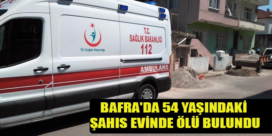 BAFRA'DA 54 YAŞINDAKİ ŞAHIS EVİNDE ÖLÜ BULUNDU
