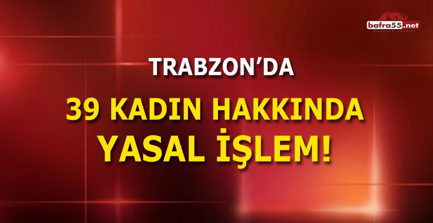 Trabzon'da 39 Kadın Hakkında Yasal İşlem!