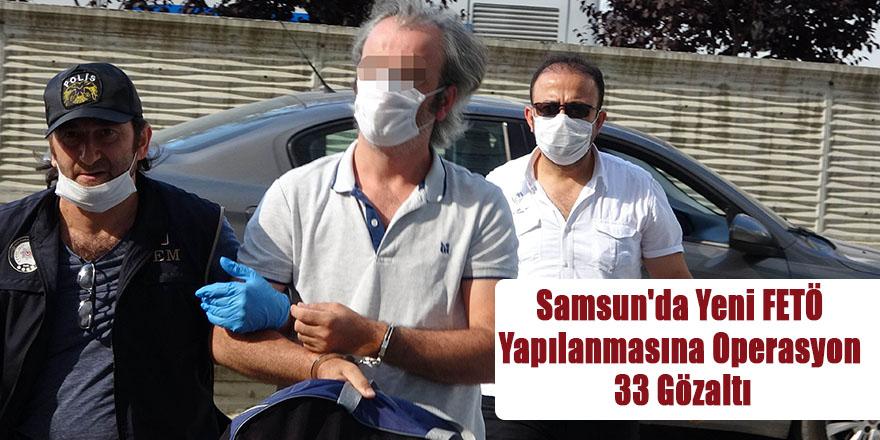 Samsun'da Yeni FETÖ Yapılanmasına Operasyon 33 Gözaltı