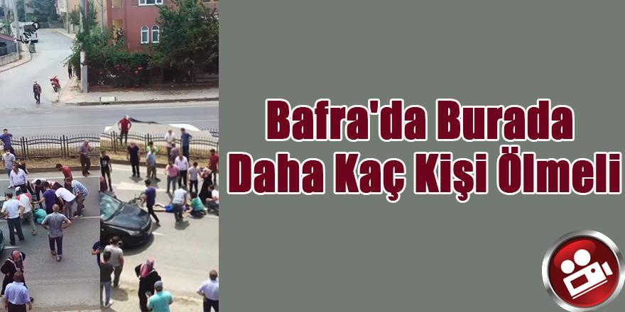 Bafra'da Burada Daha Kaç Kişi Ölmeli