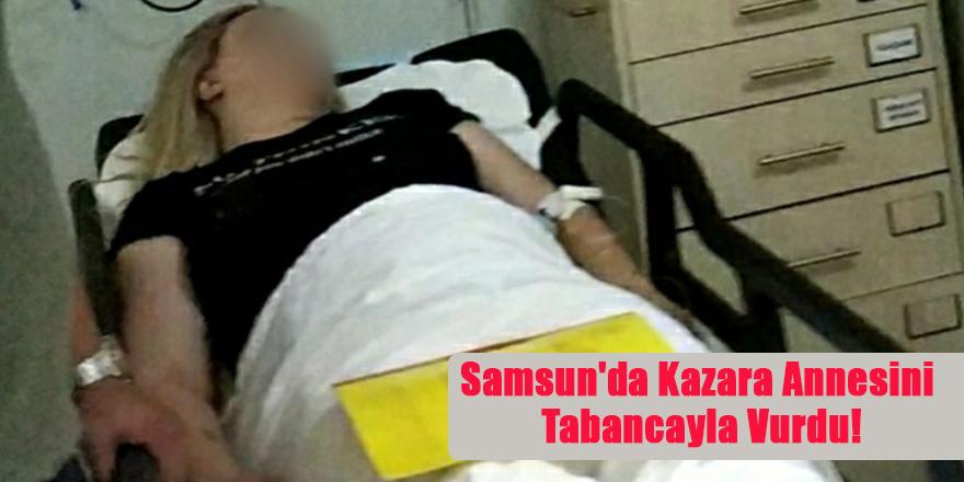 Samsun'da Kazara Annesini Tabancayla Vurdu!