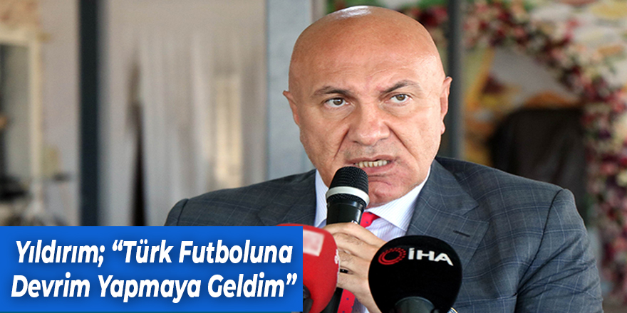 """Yıldırım;""""Türk futboluna devrim yapmaya geldim"""""""
