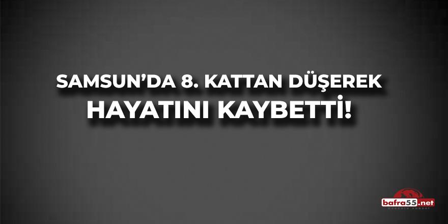 Samsun'da 8 Kattan Düşerek Hayatını Kaybetti!