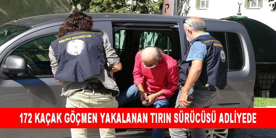 172 Kaçak Göçmen Yakalanan Tırın Sürücüsü Adliyede