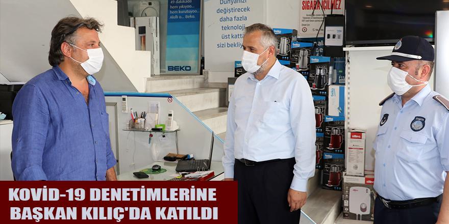 KOVİD-19 DENETİMLERİNE BAŞKAN KILIÇ'DA KATILDI