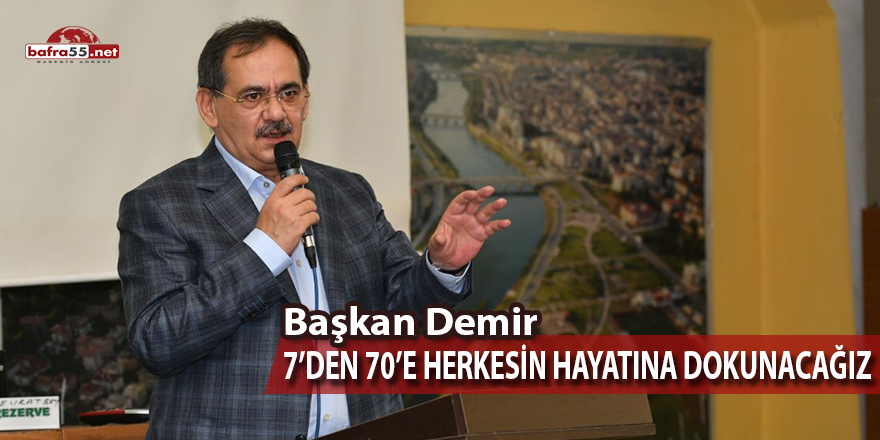 """Başkan Demir """"7'den 70'e Herkesin Hayatına Dokunacağız"""""""