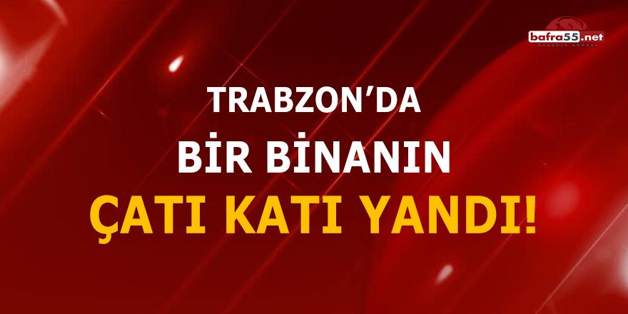 Trabzon'da bir binanın çatı katı yandı!