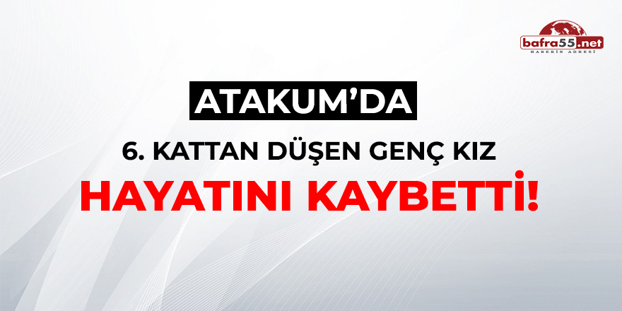 Atakum'da 6. kattan düşen genç kız hayatını kaybetti!