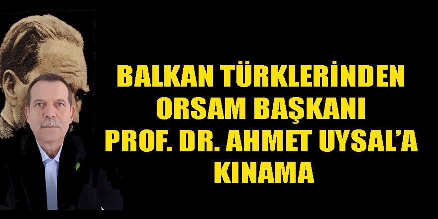 BALKAN TÜRKLERİNDEN ORSAM BAŞKANI PROF. DR. AHMET UYSAL'A KINAMA