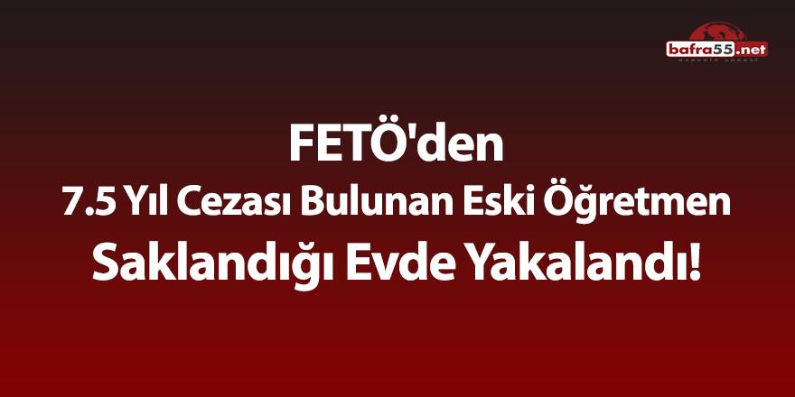 FETÖ'den 7.5 yıl cezası bulunan eski öğretmen saklandığı evde yakalandı!