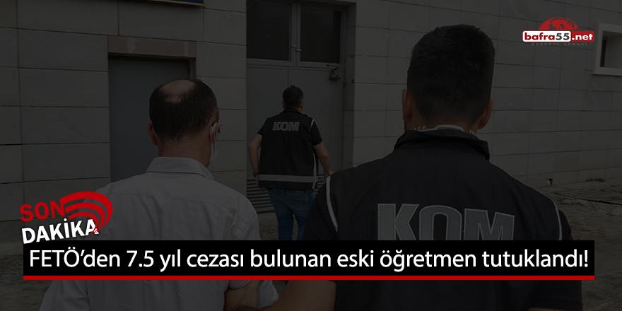 FETÖ'den 7.5 yıl cezası bulunan eski öğretmen tutuklandı!