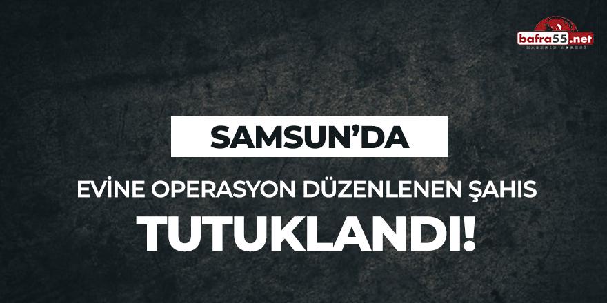 Samsun'da evine operasyon düzenlenen şahıs tutuklandı