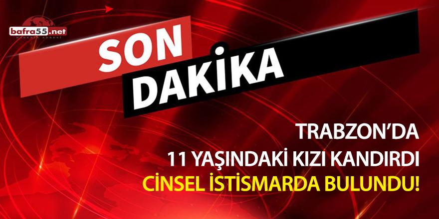 Trabzon'da 11 yaşındaki kızı kandırdı cinsel istismarda bulundu