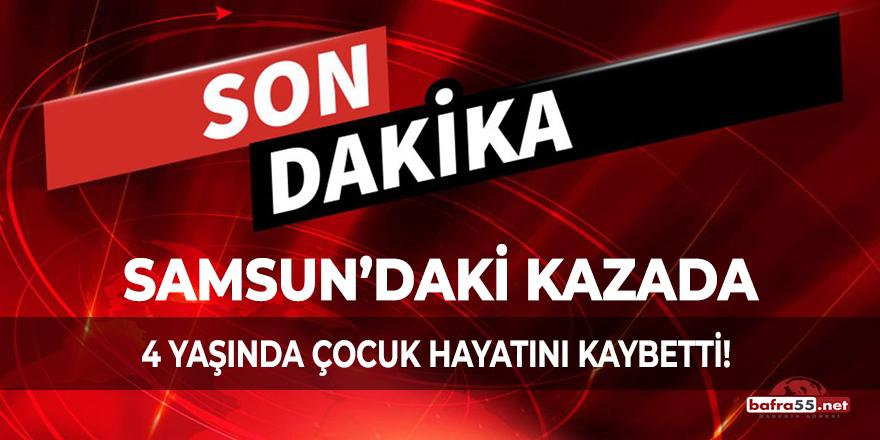 Samsun'daki kazada 4 yaşında çocuk hayatını kaybetti!