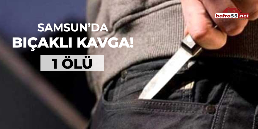 Samsun'da bıçaklı kavga! 1 ölü