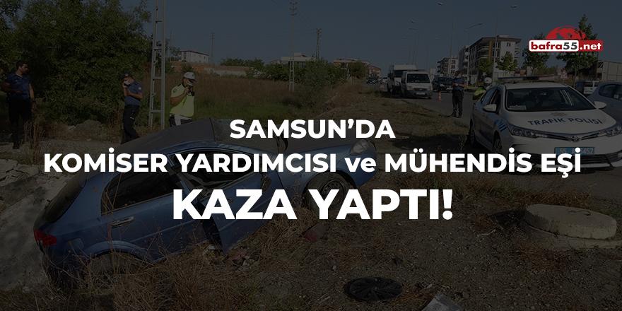 Samsun'da komiser yardımcısı ve mühendis eşi kaza yaptı!