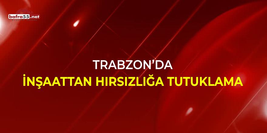Trabzon'da inşaat hırsızlığa tutuklama