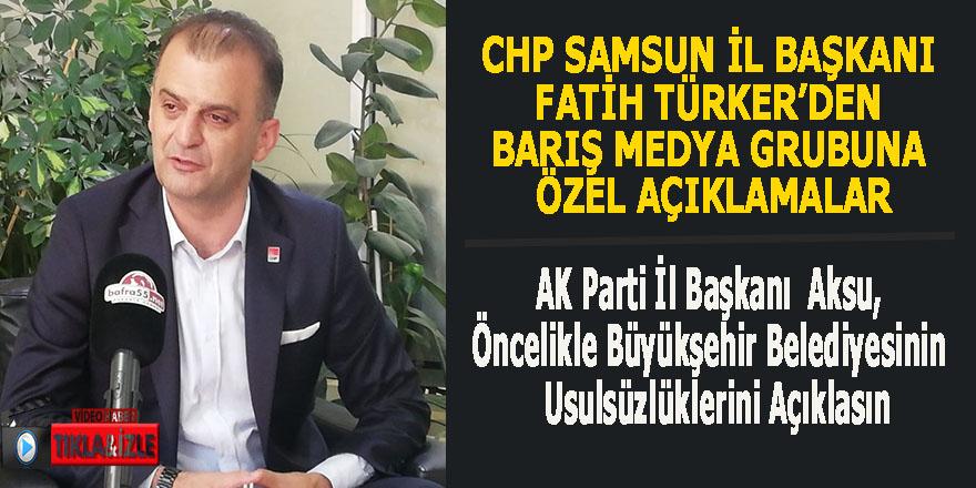 CHP Samsun İl Başkanı Fatih Türker'den Barış Medya Grubuna özel açıklamalar