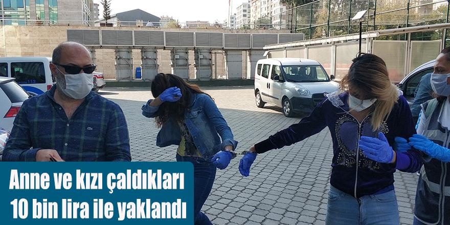 Anne ve kızı çaldıkları 10 bin lira ile yaklandı
