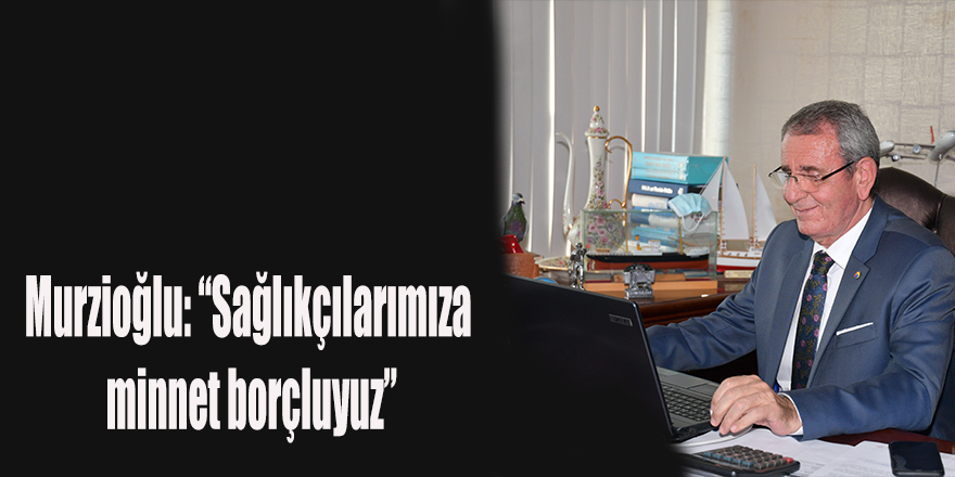"""Murzioğlu: """"Sağlıkçılarımıza minnet borçluyuz"""""""