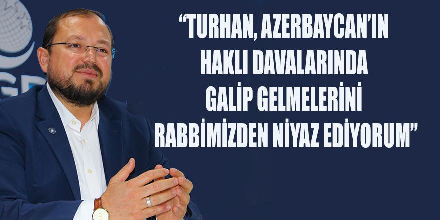 """""""TURHAN, AZERBAYCAN'IN HAKLI DAVALARINDA GALİP GELMELERİNİ RABBİMİZDEN NİYAZ EDİYORUM"""""""