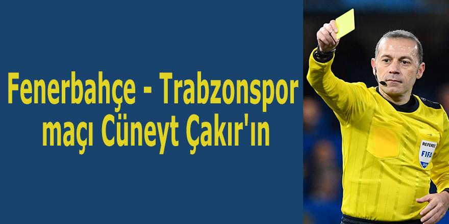Fenerbahçe - Trabzonspor maçı Cüneyt Çakır'ın