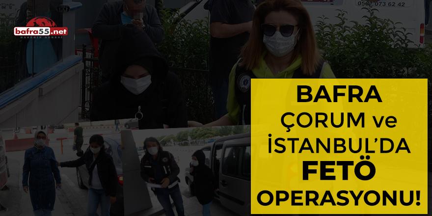 Bafra, Çorum ve İstanbul'da FETÖ operasyonu!