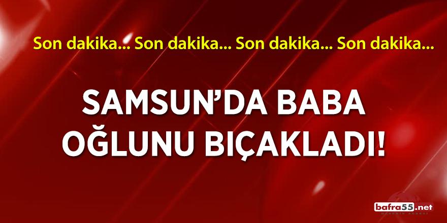 Samsun'da baba, oğlunu bıçakladı