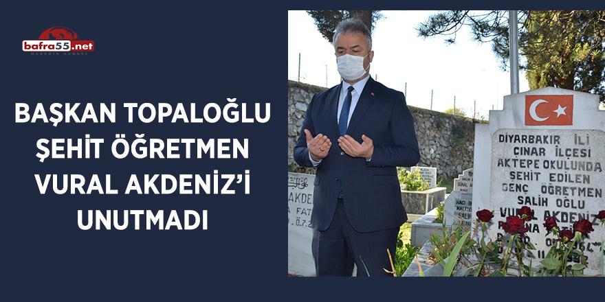 Başkan Topaloğlu Şehit Öğretmen Vural Akdeniz'i unutmadı