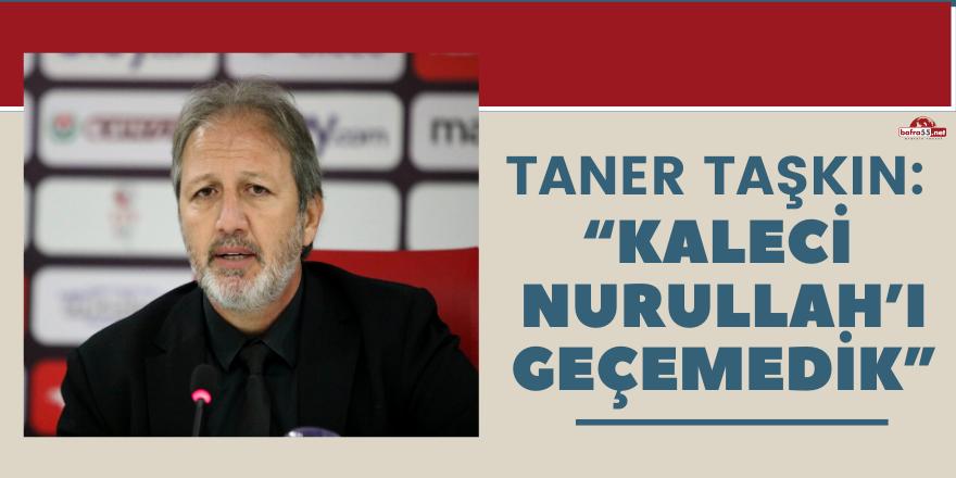 """Taner Taşkın: """"Kaleci Nurullah'ı geçemedik"""""""