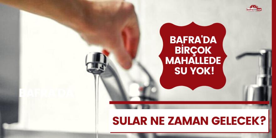 Bafra'da su kesintisi! Sular ne zaman gelecek?