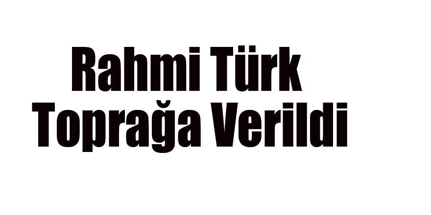 Rahmi Türk Toprağa Verildi