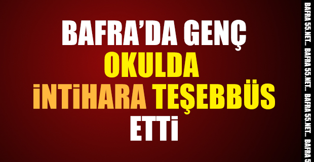 BAFRA'DA OKULDA İNTİHARA TEŞEBBÜS