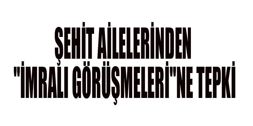 """ŞEHİT AİLELERİNDEN """"İMRALI GÖRÜŞMELERİ""""NE TEPKİ"""