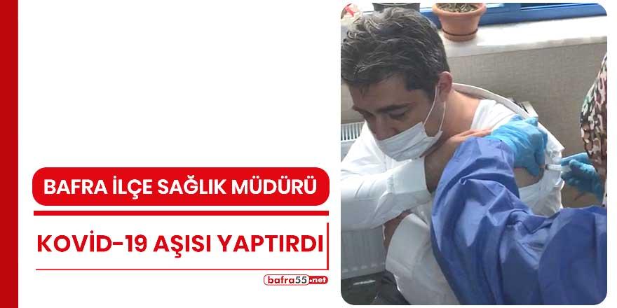 Bafra İlçe Sağlık Müdürü Kovid-19 aşısı yaptırdı