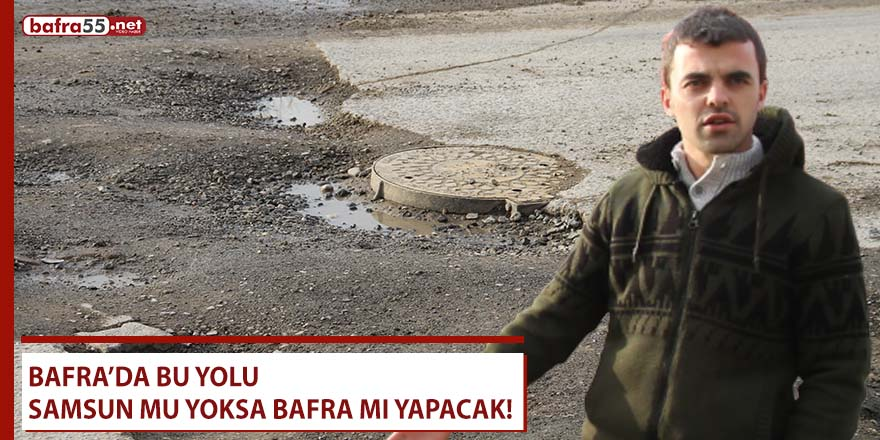 Bu yolu Bafra mı yoksa Samsun mu yapacak!