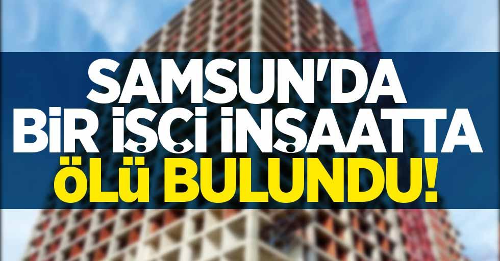 SAMSUN'DA İNŞAAT İŞÇİSİ ÖLÜ BULUNDU