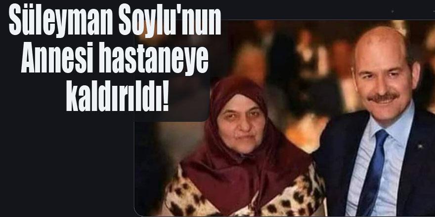 Süleyman Soylu'nun Annesi hastaneye kaldırıldı!