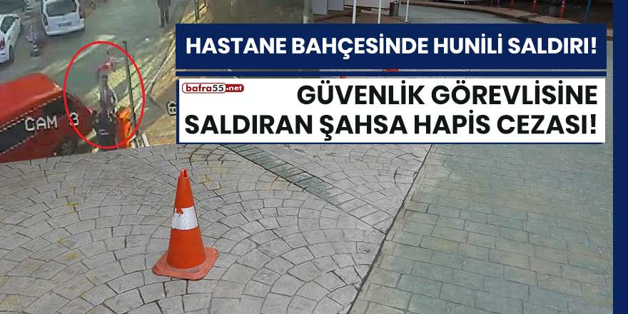Samsun'da bir hastanede güvenlik görevlisine huni ile saldıran şahsa hapis cezası!