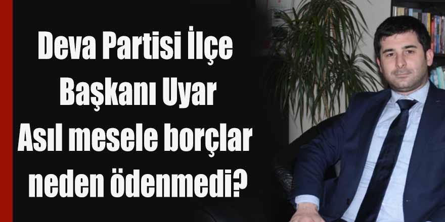 Deva Partisi İlçe Başkanı Uyar; asıl mesele borçlar neden ödenmedi?